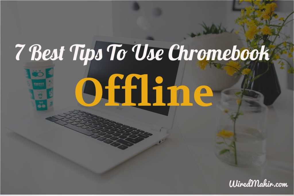 7 Best Tips To Use Chromebook offline That Will Make You More Productive
