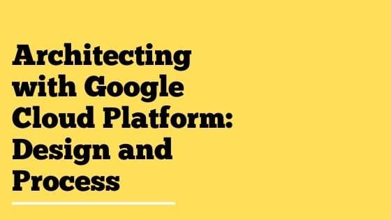 Architecting with Google Cloud Platform Design and Process