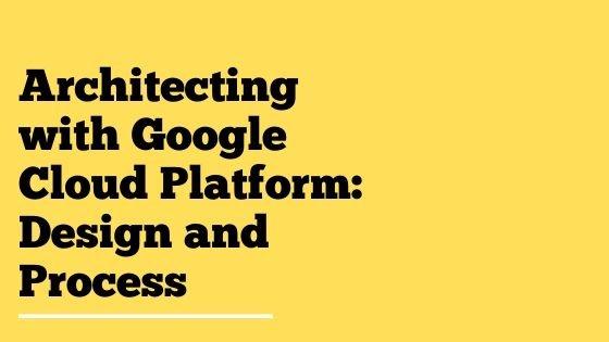 Architecting with Google Cloud Platform Design and Process