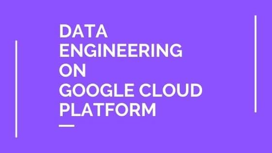 Data Engineering on Google Cloud Platform