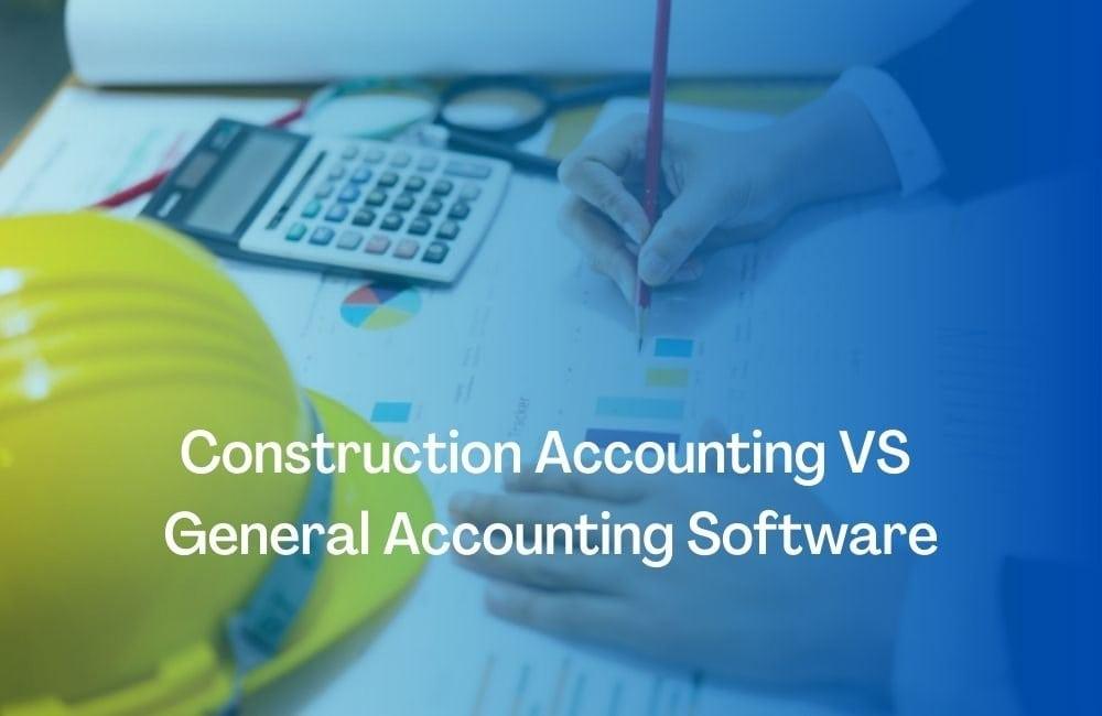 Construction Accounting VS General Accounting Software